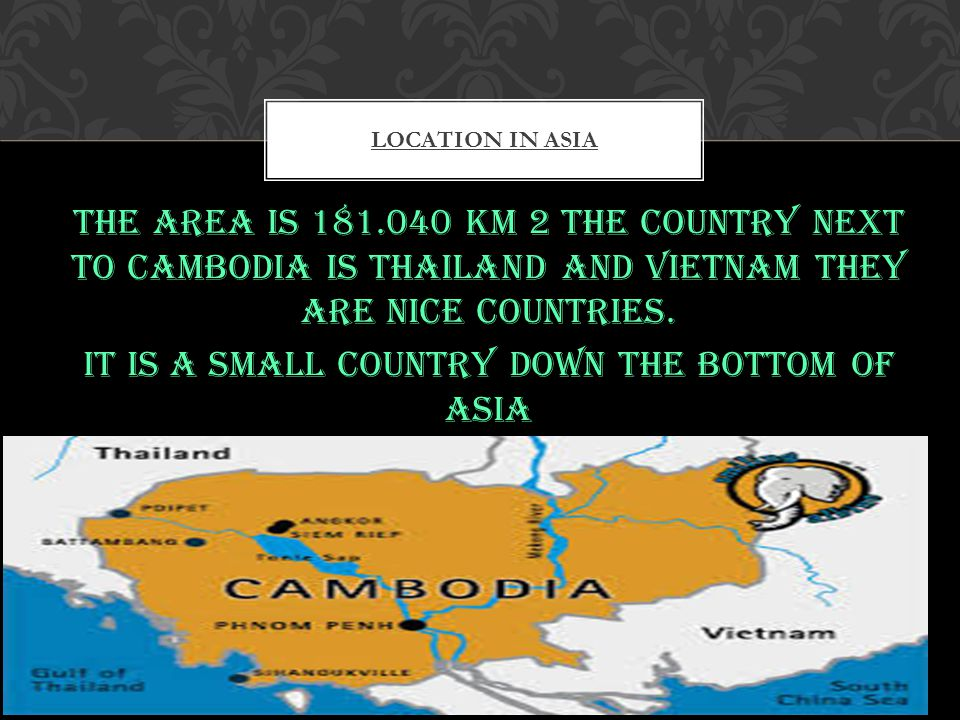 The area is 181.040 km 2 the country next to Cambodia is Thailand and Vietnam they are nice countries.