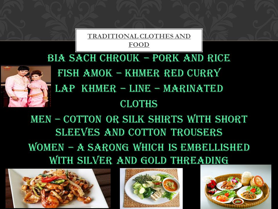 Food Bia sach chrouk – pork and rice Fish amok – khmer red curry Lap khmer – line – marinated Cloths Men – cotton or silk shirts with short sleeves and cotton trousers Women – a sarong which is embellished with silver and gold threading TRADITIONAL CLOTHES AND FOOD