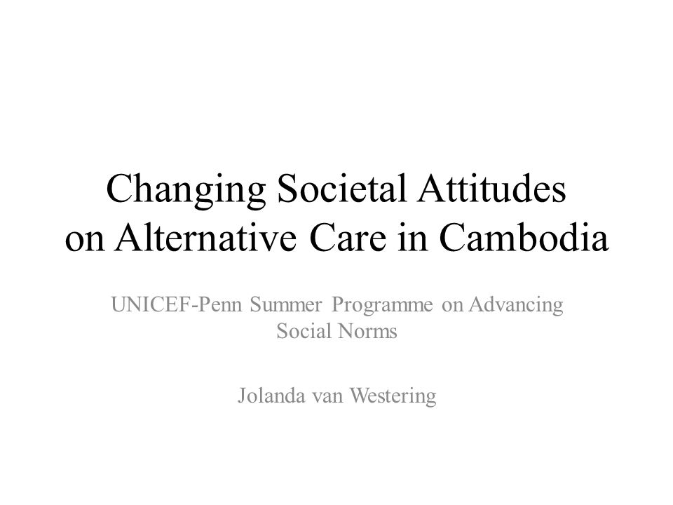 Changing Societal Attitudes on Alternative Care in Cambodia UNICEF-Penn Summer Programme on Advancing Social Norms Jolanda van Westering
