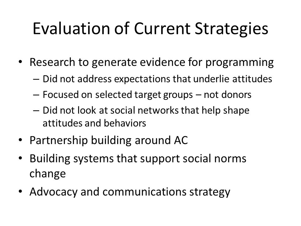 Evaluation of Current Strategies Research to generate evidence for programming – Did not address expectations that underlie attitudes – Focused on selected target groups – not donors – Did not look at social networks that help shape attitudes and behaviors Partnership building around AC Building systems that support social norms change Advocacy and communications strategy