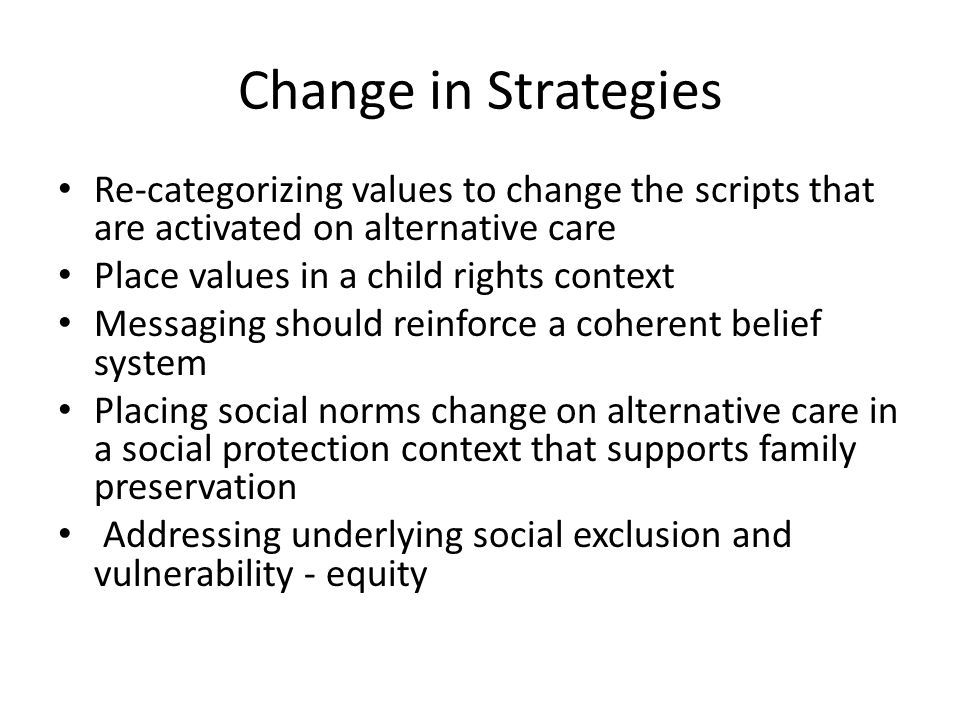 Change in Strategies Re-categorizing values to change the scripts that are activated on alternative care Place values in a child rights context Messaging should reinforce a coherent belief system Placing social norms change on alternative care in a social protection context that supports family preservation Addressing underlying social exclusion and vulnerability - equity