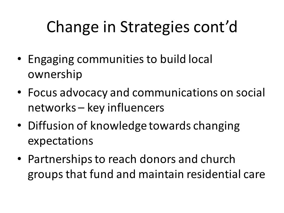 Change in Strategies cont'd Engaging communities to build local ownership Focus advocacy and communications on social networks – key influencers Diffusion of knowledge towards changing expectations Partnerships to reach donors and church groups that fund and maintain residential care