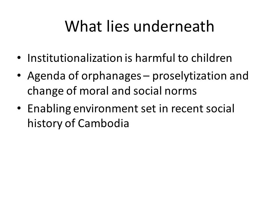 What lies underneath Institutionalization is harmful to children Agenda of orphanages – proselytization and change of moral and social norms Enabling environment set in recent social history of Cambodia