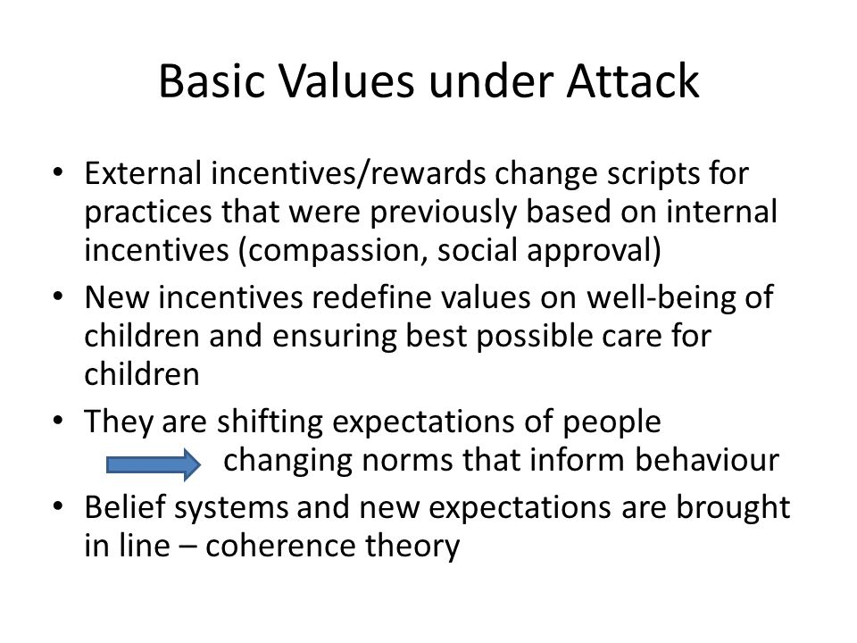 Basic Values under Attack External incentives/rewards change scripts for practices that were previously based on internal incentives (compassion, social approval) New incentives redefine values on well-being of children and ensuring best possible care for children They are shifting expectations of people changing norms that inform behaviour Belief systems and new expectations are brought in line – coherence theory