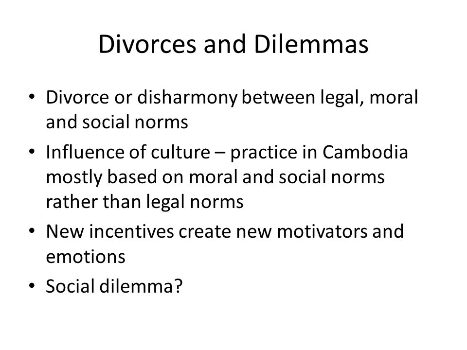Divorces and Dilemmas Divorce or disharmony between legal, moral and social norms Influence of culture – practice in Cambodia mostly based on moral and social norms rather than legal norms New incentives create new motivators and emotions Social dilemma