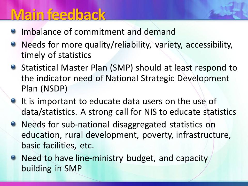 Contributing Outcomes From unnecessary to necessity NIS has been a single organization that produce official statistics SMP to be evolved to NSDS for mainstreaming into NSDP Statistics Law and its sub decree for sustainable statistical development is being developed for approval Statistical Advocacy Material to publish for further raising awareness and contribution to statistics