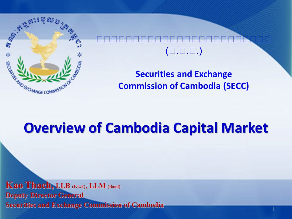 (...) Securities and Exchange Commission of Cambodia (SECC) Overview of Cambodia Capital Market Kao Thach, LLB (F.L.E), LLM (Bond) Deputy Director Gen
