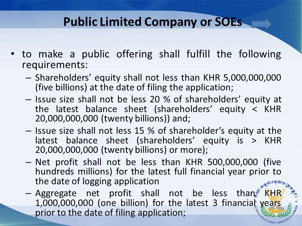 to make a public offering shall fulfill the following requirements: – Shareholders' equity shall not less than KHR 5,000,000,000 (five billions) at th