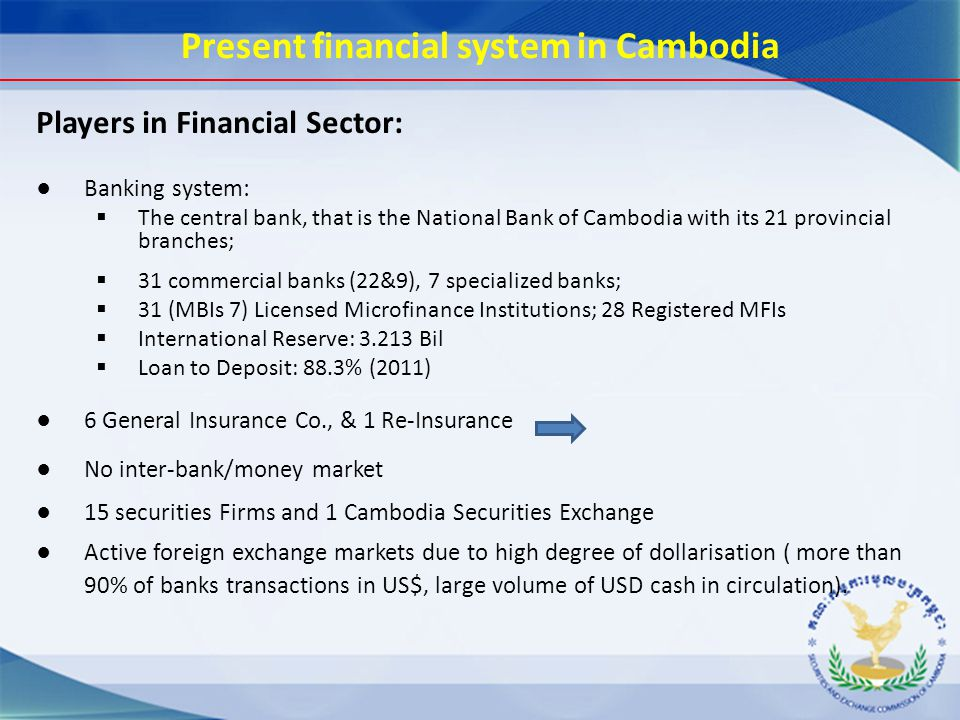 Present financial system in Cambodia Players in Financial Sector: ● Banking system:  The central bank, that is the National Bank of Cambodia with its