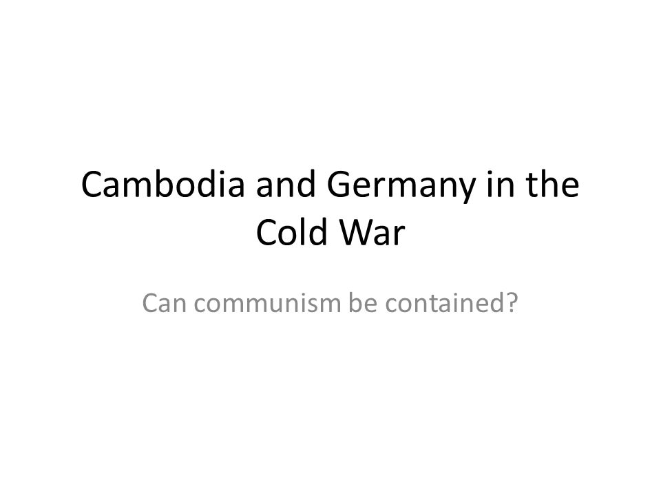Cambodia and Germany in the Cold War Can communism be contained?
