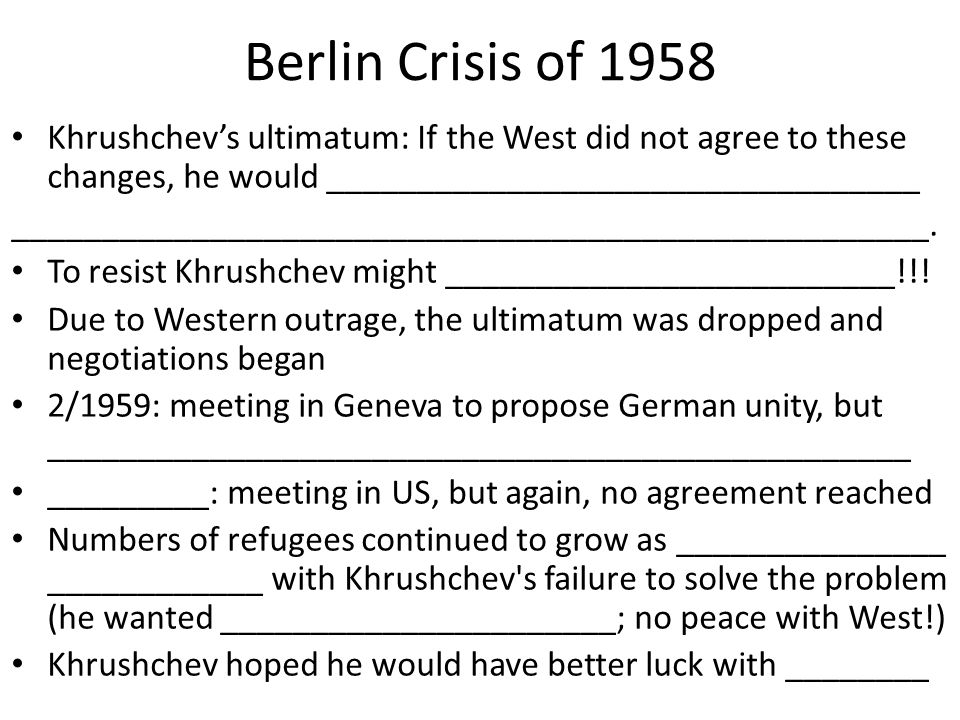 Berlin Crisis of 1958 Khrushchev's ultimatum: If the West did not agree to these changes, he would _________________________________ _________________