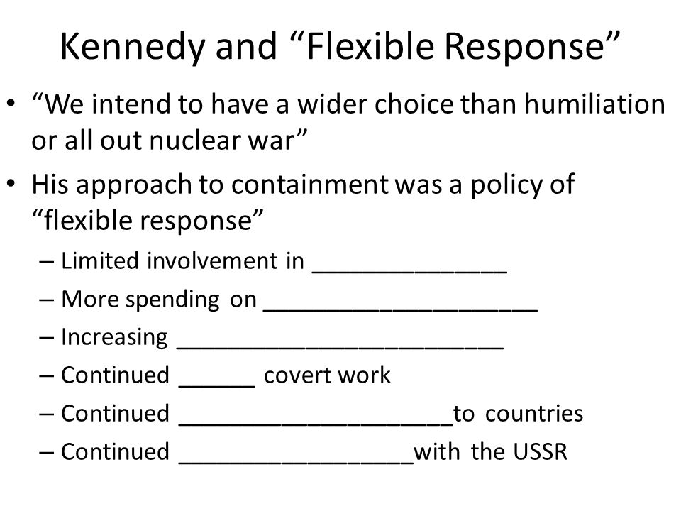 "Kennedy and ""Flexible Response"" ""We intend to have a wider choice than humiliation or all out nuclear war"" His approach to containment was a policy of"
