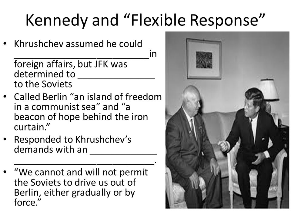 "Kennedy and ""Flexible Response"" Khrushchev assumed he could __________________________in foreign affairs, but JFK was determined to _______________ to"
