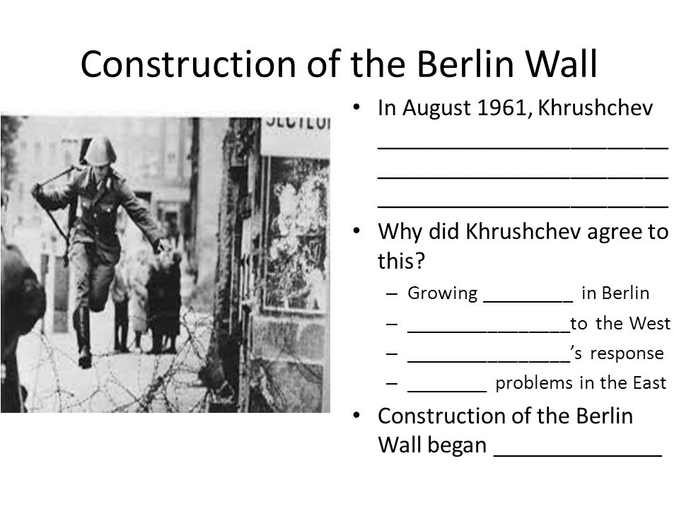 Construction of the Berlin Wall In August 1961, Khrushchev ________________________ ________________________ ________________________ Why did Khrushch