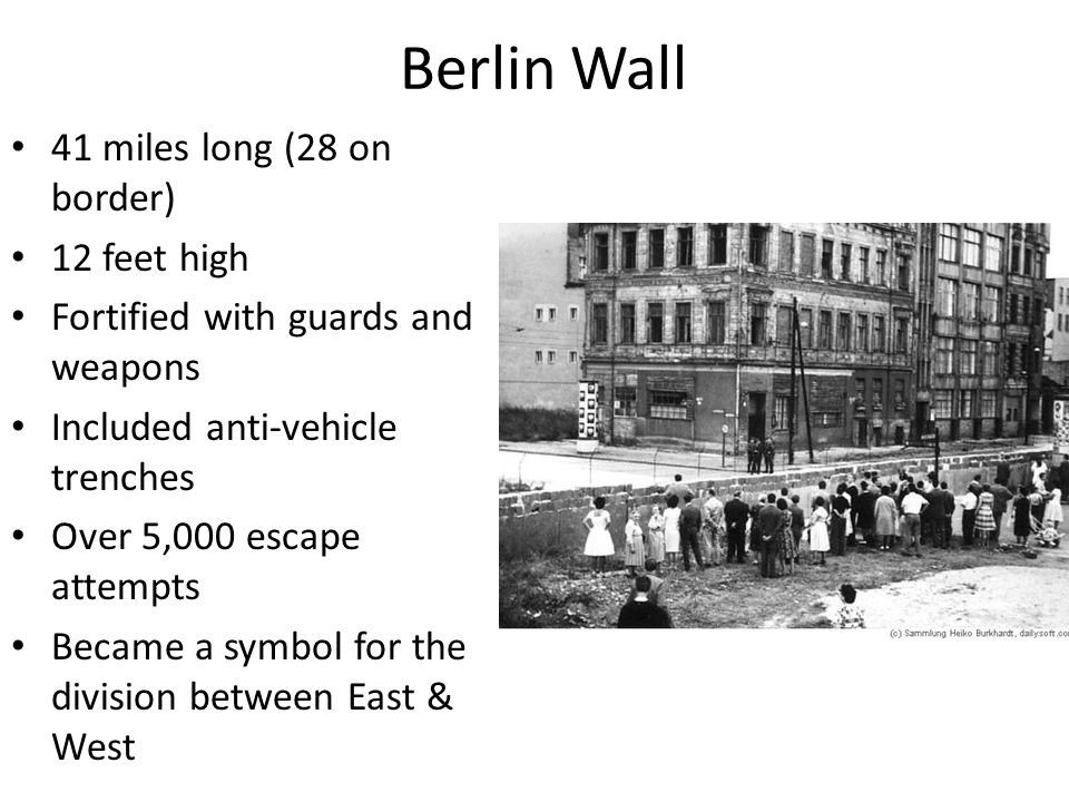 Berlin Wall 41 miles long (28 on border) 12 feet high Fortified with guards and weapons Included anti-vehicle trenches Over 5,000 escape attempts Beca
