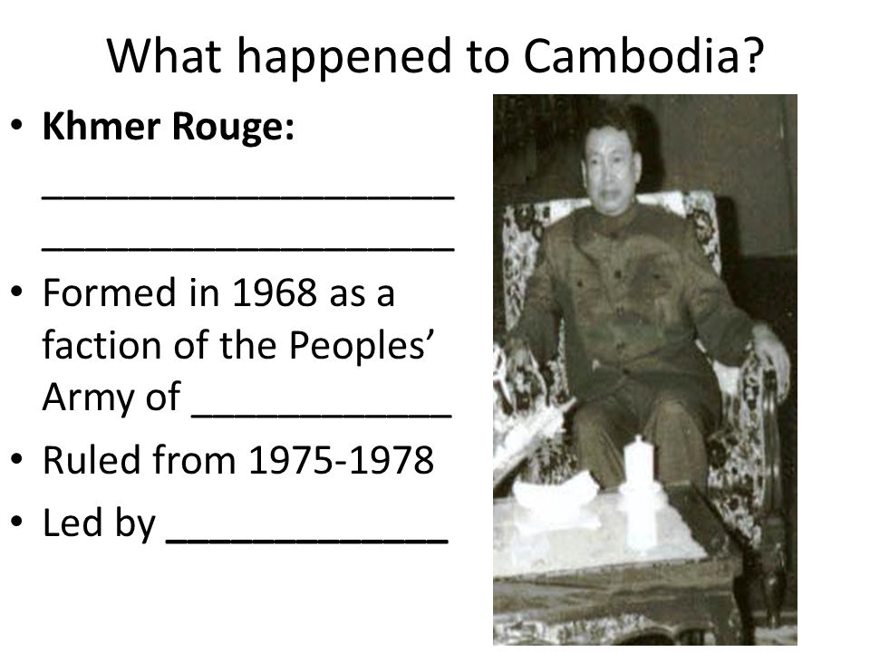 What happened to Cambodia? Khmer Rouge: ___________________ ___________________ Formed in 1968 as a faction of the Peoples' Army of ____________ Ruled