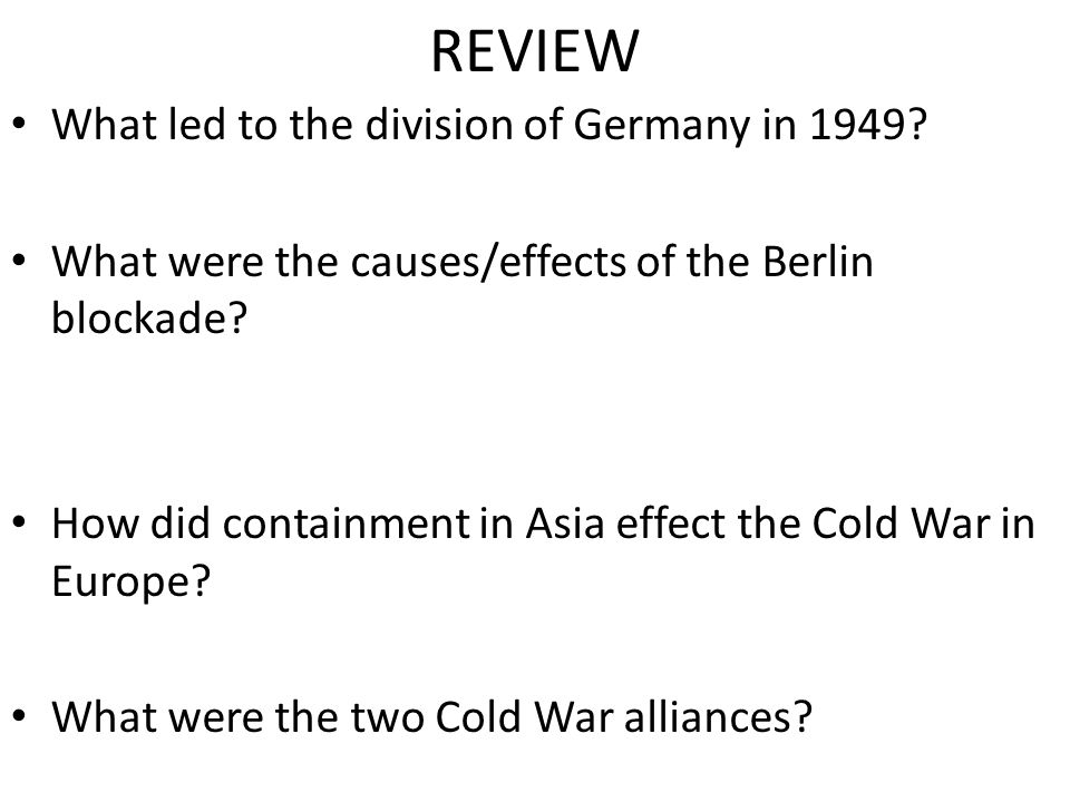 REVIEW What led to the division of Germany in 1949? What were the causes/effects of the Berlin blockade? How did containment in Asia effect the Cold W