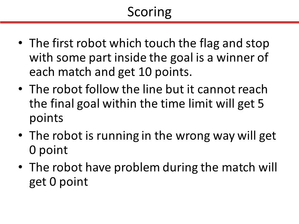Scoring The first robot which touch the flag and stop with some part inside the goal is a winner of each match and get 10 points. The robot follow the