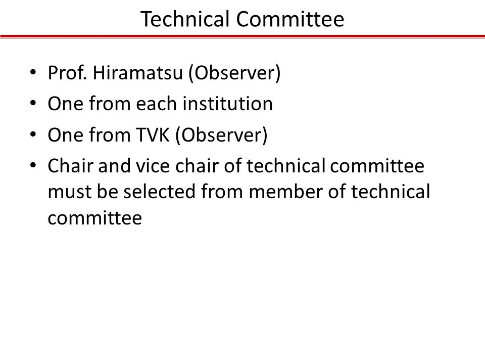 Technical Committee Prof. Hiramatsu (Observer) One from each institution One from TVK (Observer) Chair and vice chair of technical committee must be s