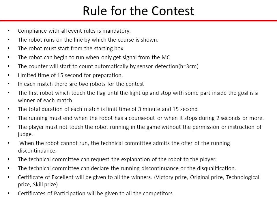 Rule for the Contest Compliance with all event rules is mandatory. The robot runs on the line by which the course is shown. The robot must start from
