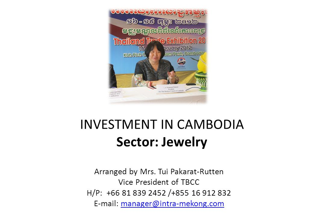 INVESTMENT IN CAMBODIA Sector: Jewelry Arranged by Mrs. Tui Pakarat-Rutten Vice President of TBCC H/P: +66 81 839 2452 /+855 16 912 832 E-mail: manage