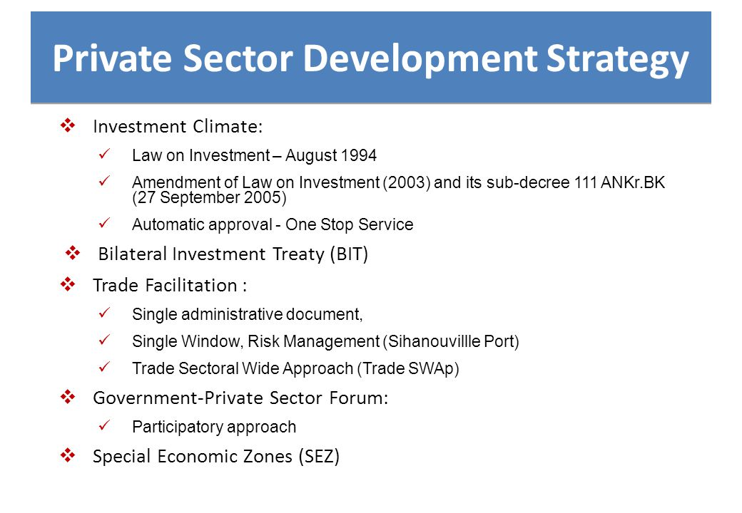 Private Sector Development Strategy  Investment Climate: Law on Investment – August 1994 Amendment of Law on Investment (2003) and its sub-decree 111 ANKr.BK (27 September 2005) Automatic approval - One Stop Service  Bilateral Investment Treaty (BIT)  Trade Facilitation : Single administrative document, Single Window, Risk Management (Sihanouvillle Port) Trade Sectoral Wide Approach (Trade SWAp)  Government-Private Sector Forum: Participatory approach  Special Economic Zones (SEZ)