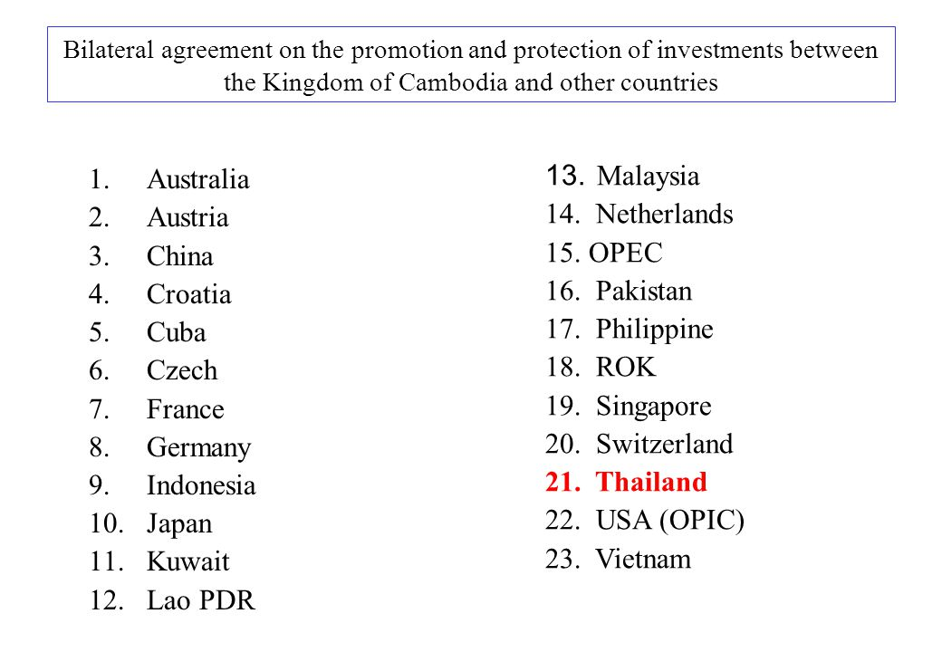 Bilateral agreement on the promotion and protection of investments between the Kingdom of Cambodia and other countries 1.Australia 2.Austria 3.China 4.Croatia 5.Cuba 6.Czech 7.France 8.Germany 9.Indonesia 10.Japan 11.Kuwait 12.Lao PDR 13.