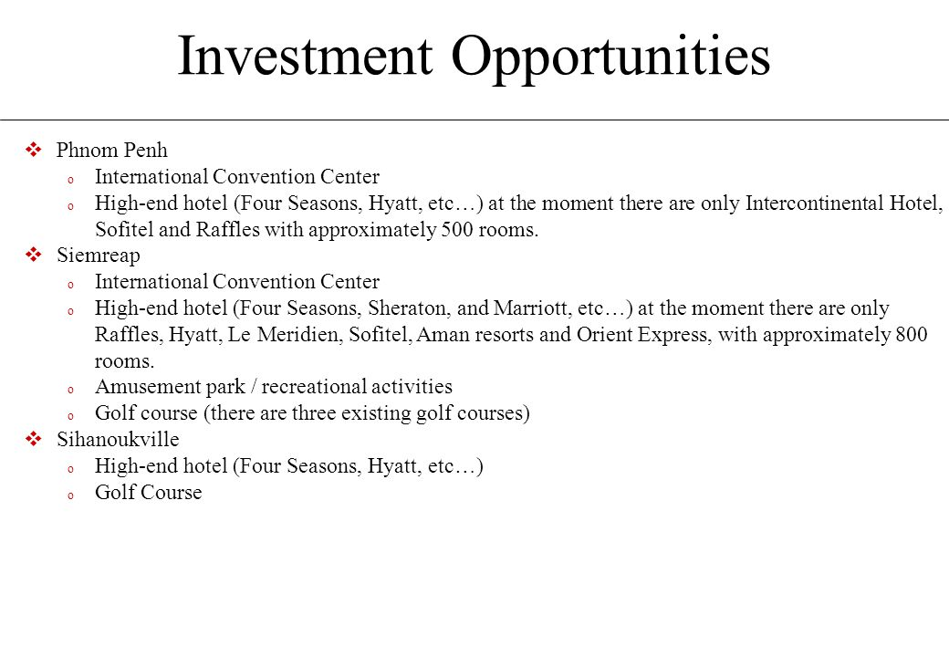 Investment Opportunities  Phnom Penh o International Convention Center o High-end hotel (Four Seasons, Hyatt, etc…) at the moment there are only Intercontinental Hotel, Sofitel and Raffles with approximately 500 rooms.