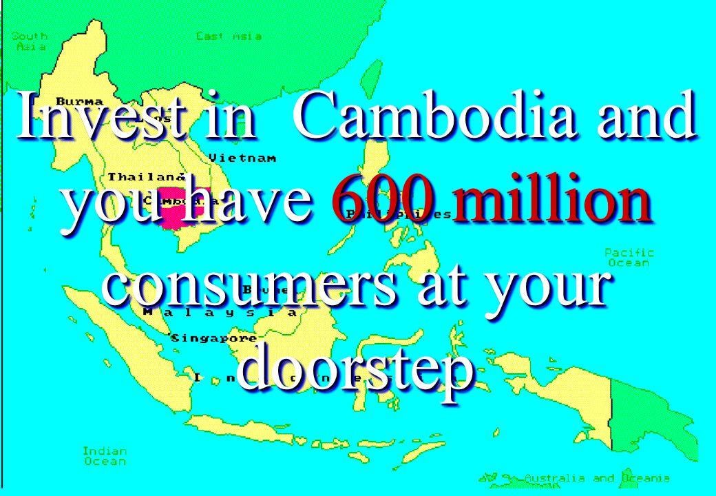 Invest in Cambodia and you have 15 million consumers Invest in Cambodia and you have 15 million consumers Invest in Cambodia and you have 325 million