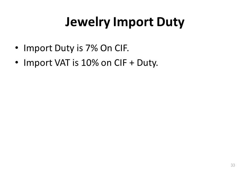 Jewelry Import Duty Import Duty is 7% On CIF. Import VAT is 10% on CIF + Duty. 33