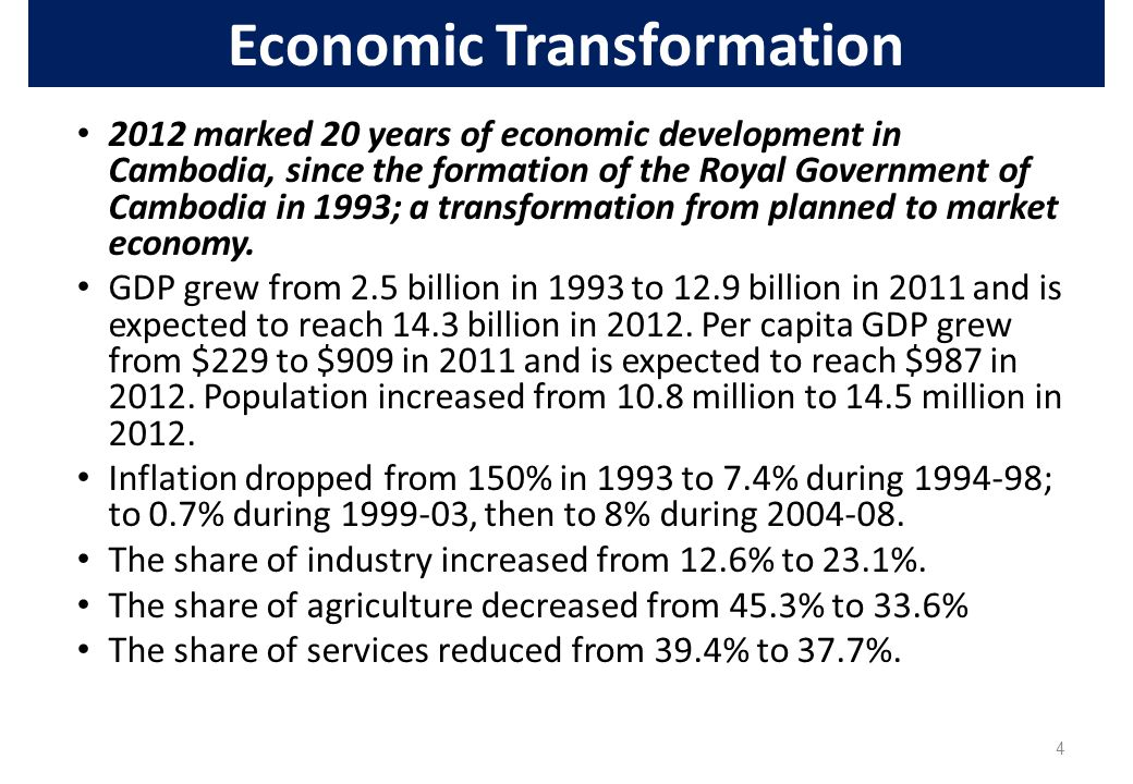 4 Economic Transformation 2012 marked 20 years of economic development in Cambodia, since the formation of the Royal Government of Cambodia in 1993; a transformation from planned to market economy.