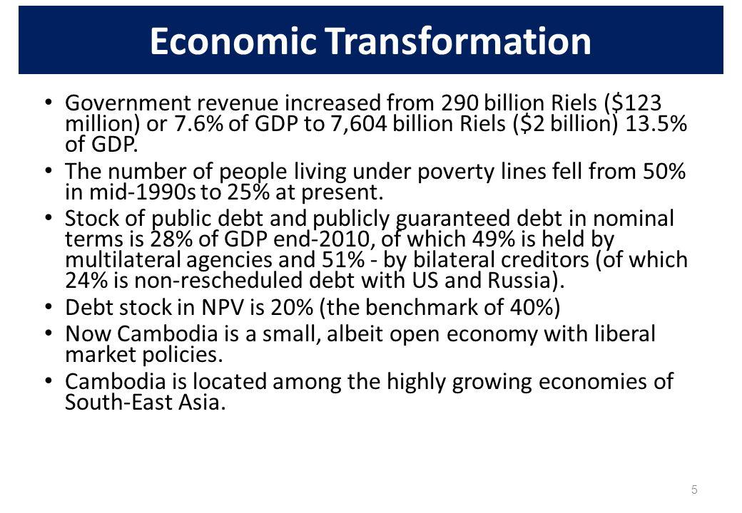 5 Economic Transformation Government revenue increased from 290 billion Riels ($123 million) or 7.6% of GDP to 7,604 billion Riels ($2 billion) 13.5%