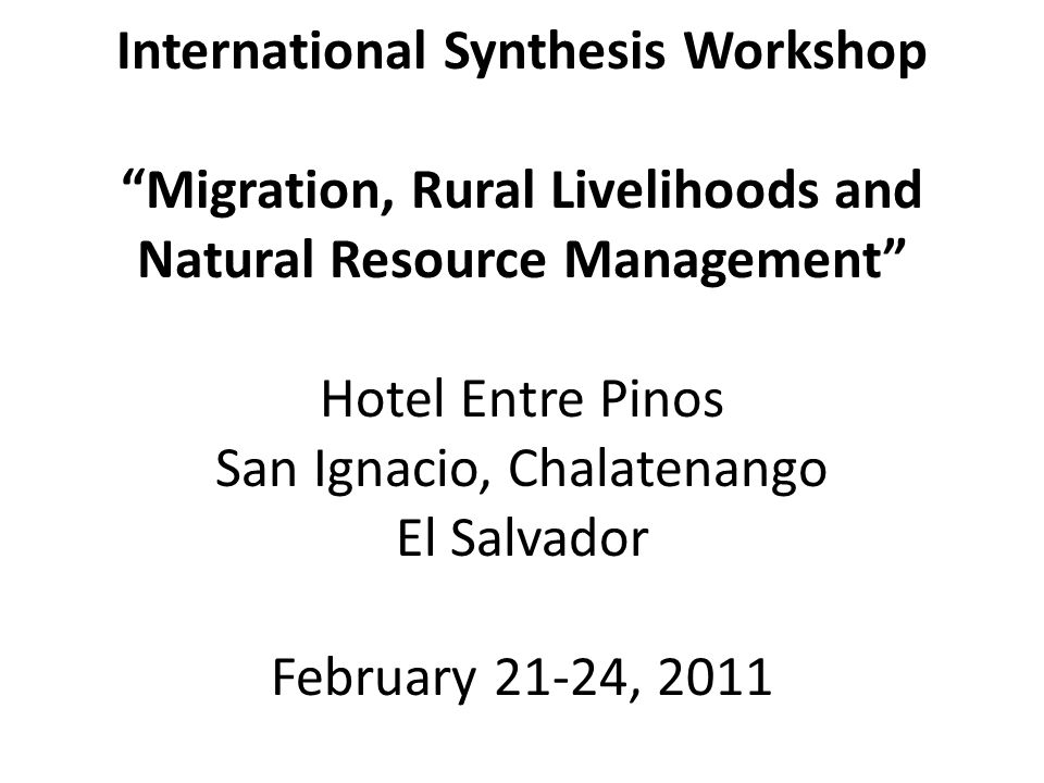 International Synthesis Workshop Migration, Rural Livelihoods and Natural Resource Management Hotel Entre Pinos San Ignacio, Chalatenango El Salvador February 21-24, 2011