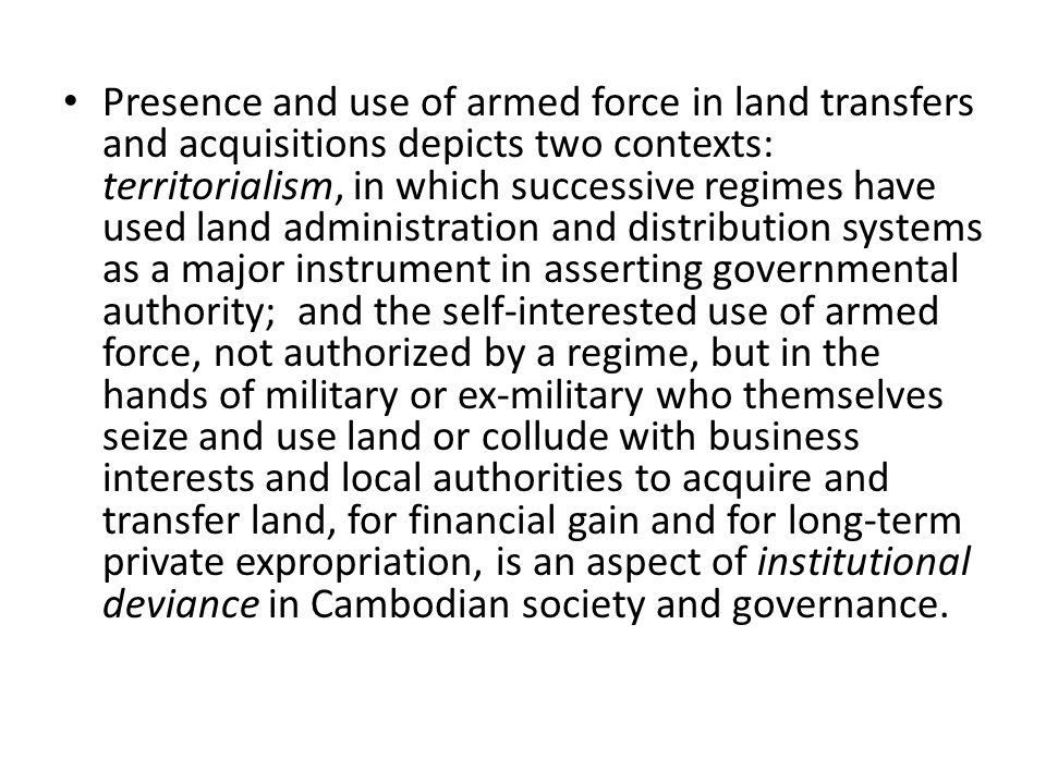 Presence and use of armed force in land transfers and acquisitions depicts two contexts: territorialism, in which successive regimes have used land administration and distribution systems as a major instrument in asserting governmental authority; and the self-interested use of armed force, not authorized by a regime, but in the hands of military or ex-military who themselves seize and use land or collude with business interests and local authorities to acquire and transfer land, for financial gain and for long-term private expropriation, is an aspect of institutional deviance in Cambodian society and governance.