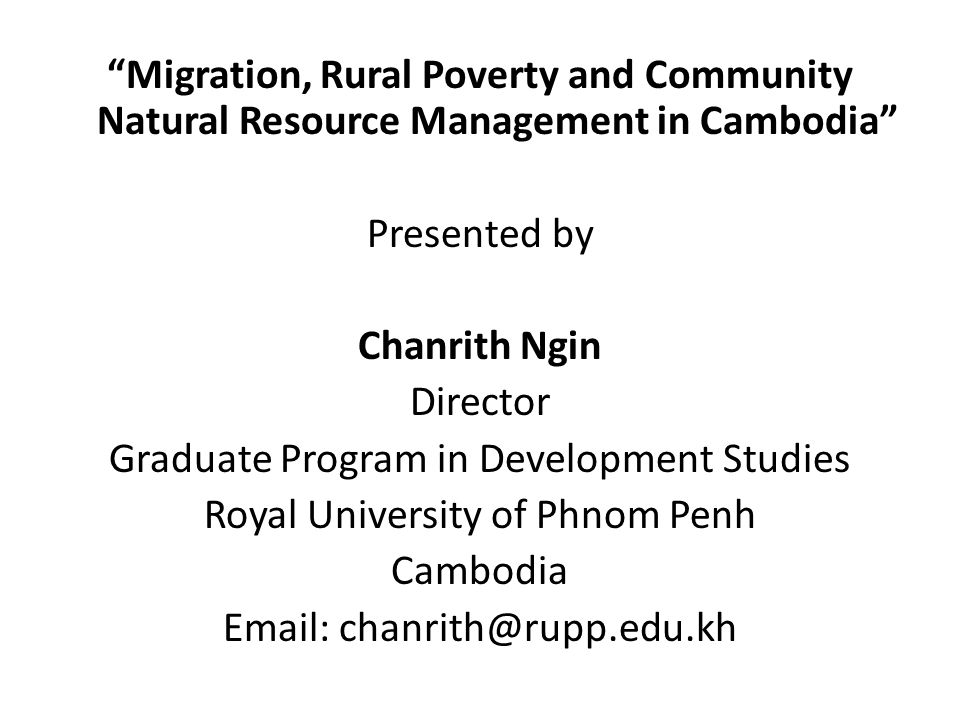 Migration, Rural Poverty and Community Natural Resource Management in Cambodia Presented by Chanrith Ngin Director Graduate Program in Development Studies Royal University of Phnom Penh Cambodia Email: chanrith@rupp.edu.kh