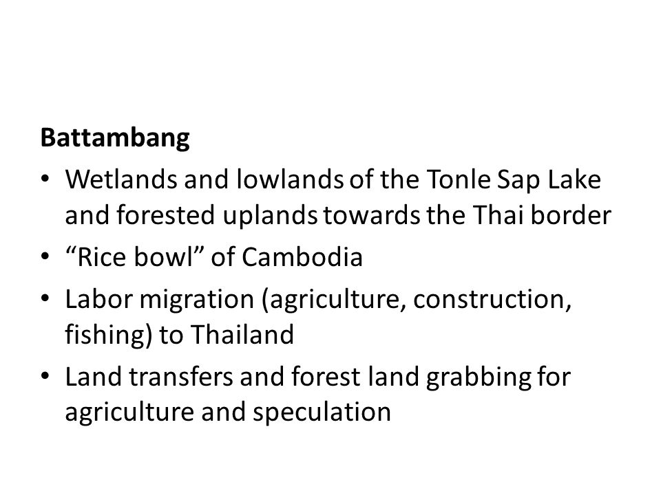 Battambang Wetlands and lowlands of the Tonle Sap Lake and forested uplands towards the Thai border Rice bowl of Cambodia Labor migration (agriculture, construction, fishing) to Thailand Land transfers and forest land grabbing for agriculture and speculation