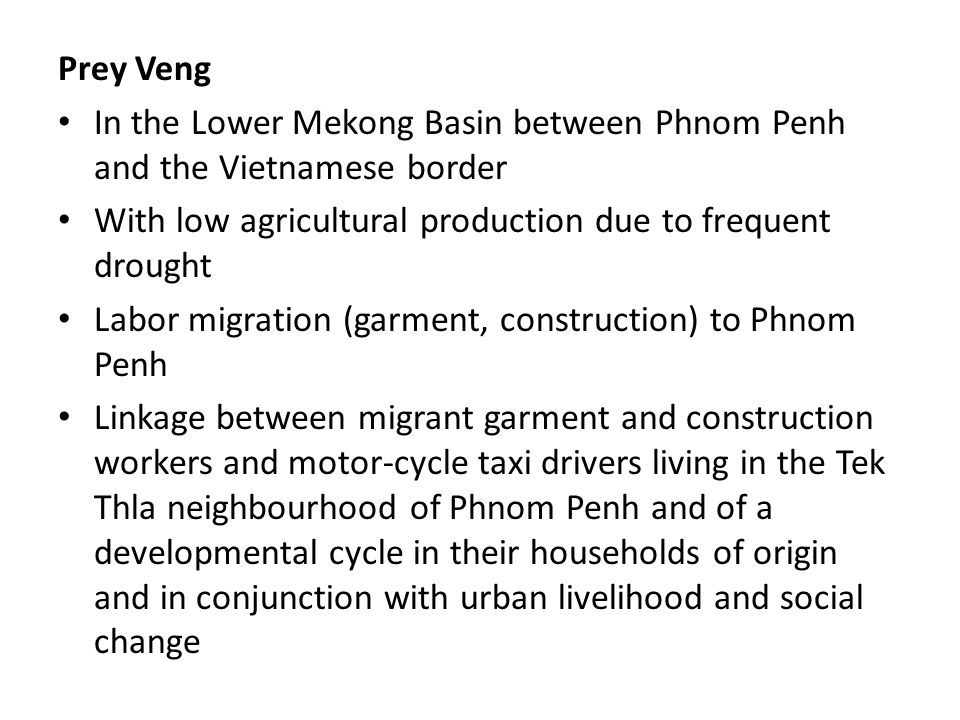 Prey Veng In the Lower Mekong Basin between Phnom Penh and the Vietnamese border With low agricultural production due to frequent drought Labor migration (garment, construction) to Phnom Penh Linkage between migrant garment and construction workers and motor-cycle taxi drivers living in the Tek Thla neighbourhood of Phnom Penh and of a developmental cycle in their households of origin and in conjunction with urban livelihood and social change