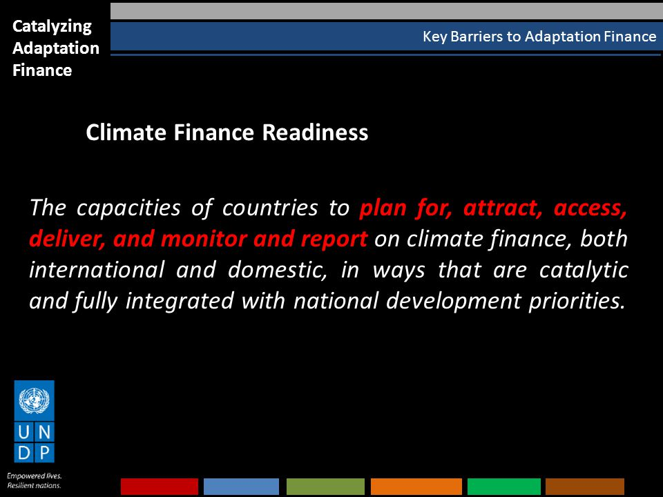 Key Barriers to Adaptation Finance Catalyzing Adaptation Finance The capacities of countries to plan for, attract, access, deliver, and monitor and report on climate finance, both international and domestic, in ways that are catalytic and fully integrated with national development priorities.