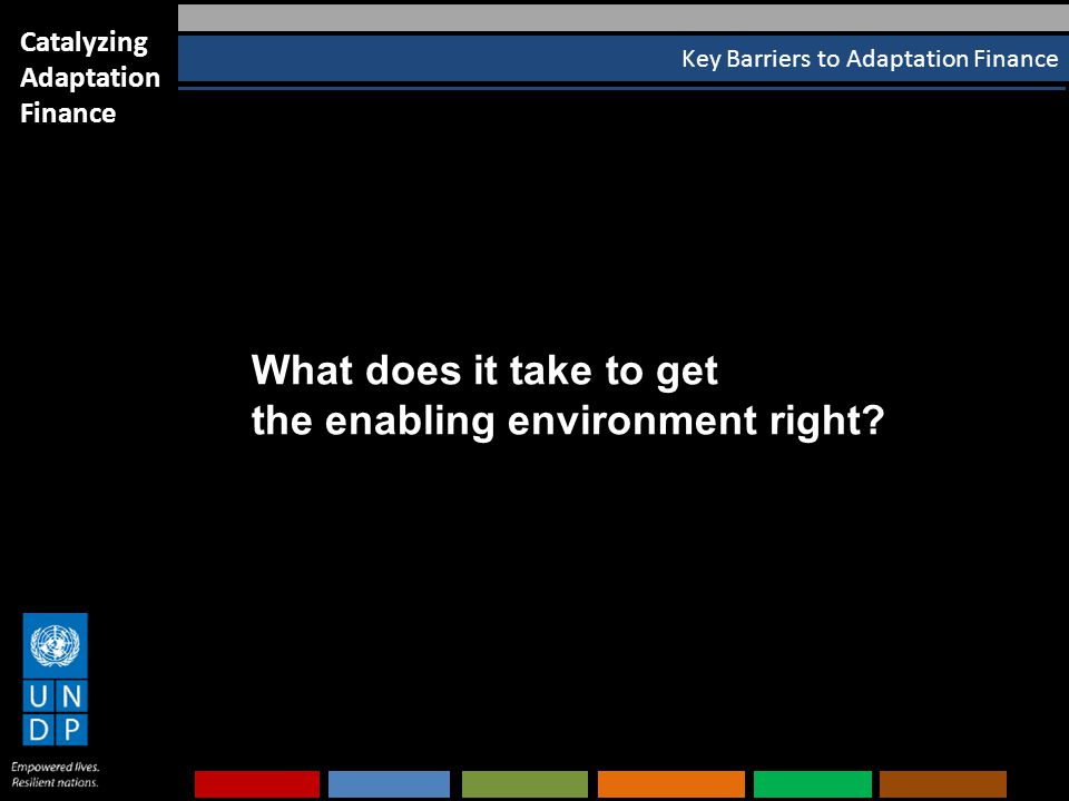 Key Barriers to Adaptation Finance Catalyzing Adaptation Finance What does it take to get the enabling environment right