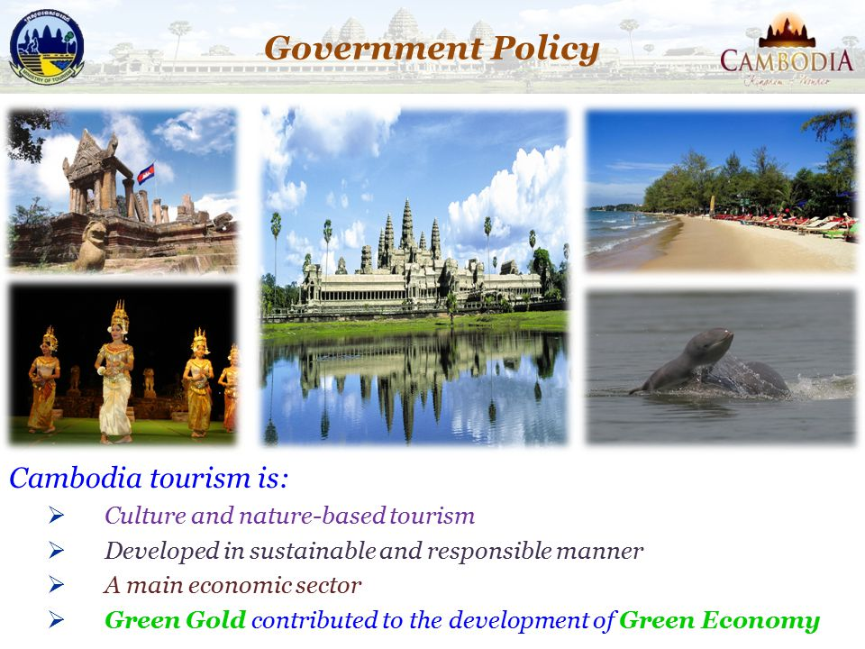 Cambodia tourism is:  Culture and nature-based tourism  Developed in sustainable and responsible manner  A main economic sector  Green Gold contri