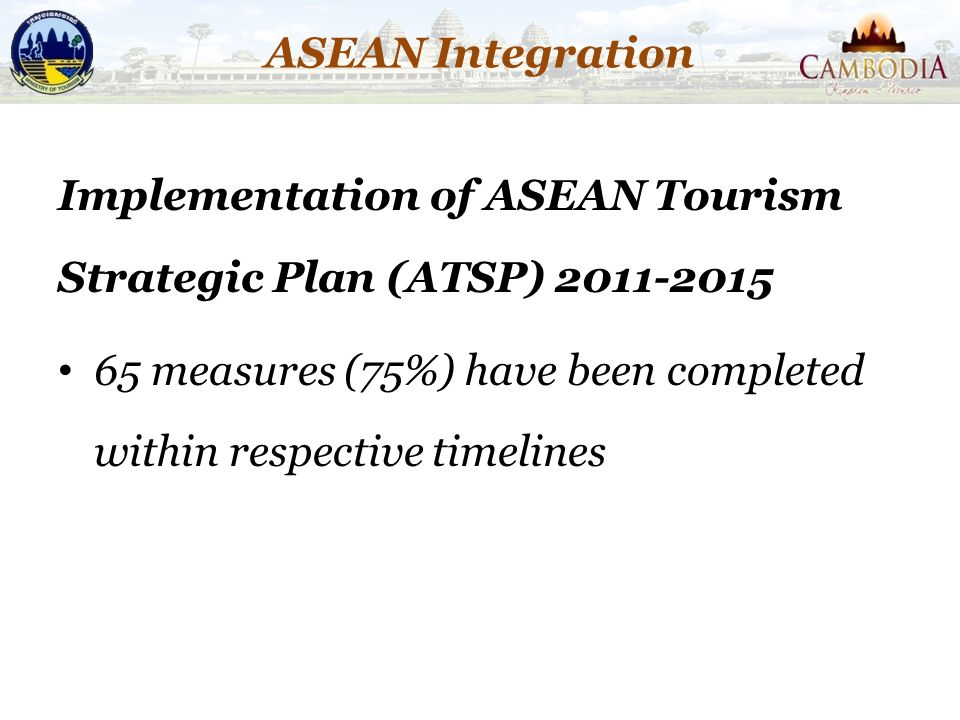 ASEAN Integration Implementation of ASEAN Tourism Strategic Plan (ATSP) 2011-2015 65 measures (75%) have been completed within respective timelines