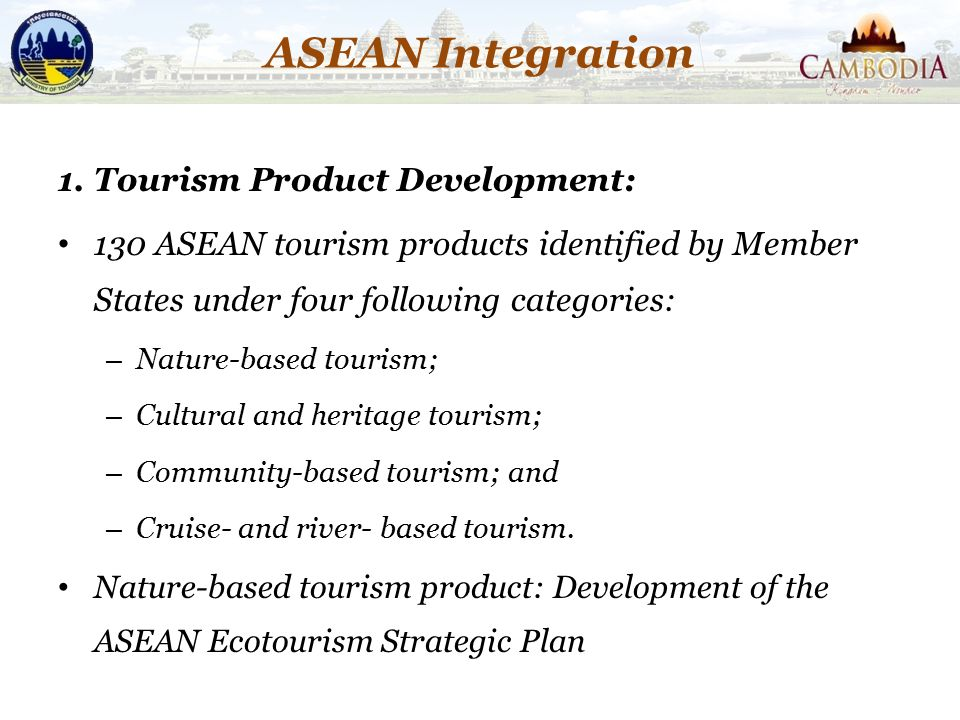 ASEAN Integration 1. Tourism Product Development: 130 ASEAN tourism products identified by Member States under four following categories: – Nature-bas