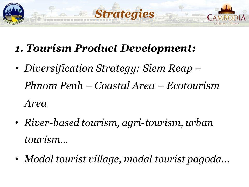 Strategies 1. Tourism Product Development: Diversification Strategy: Siem Reap – Phnom Penh – Coastal Area – Ecotourism Area River-based tourism, agri