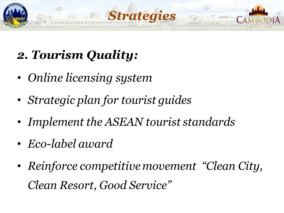 Strategies 2. Tourism Quality: Online licensing system Strategic plan for tourist guides Implement the ASEAN tourist standards Eco-label award Reinfor