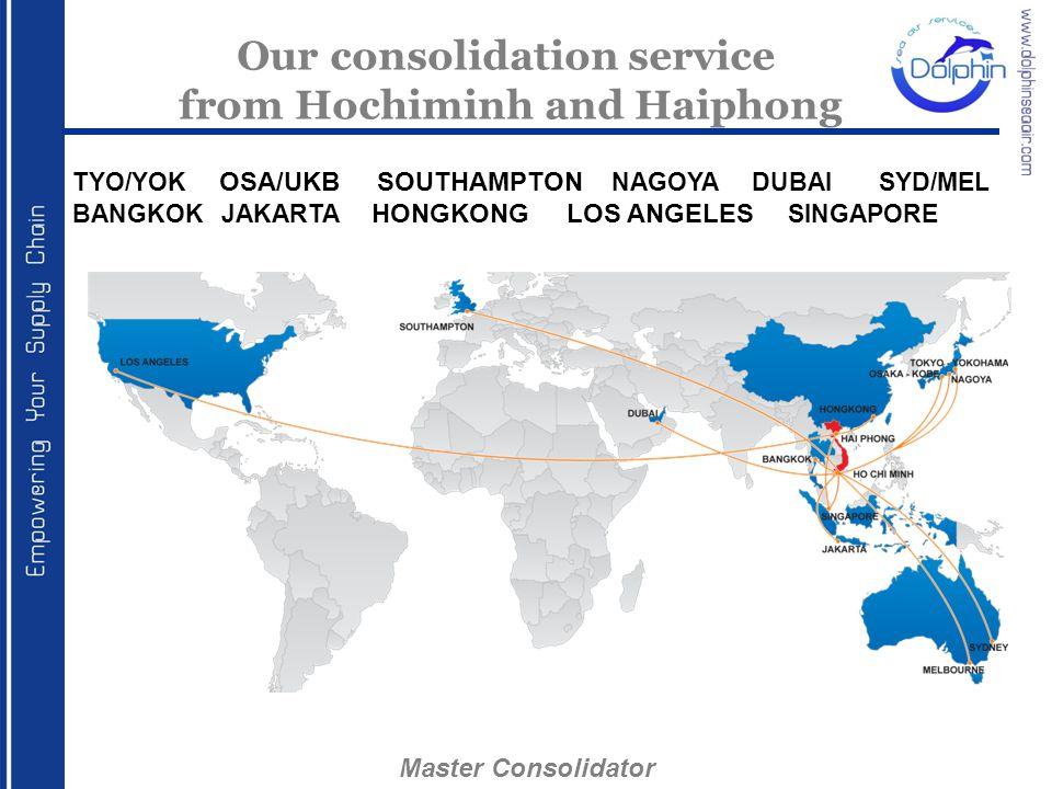 Our consolidation service from Hochiminh and Haiphong TYO/YOK OSA/UKB SOUTHAMPTON NAGOYA DUBAI SYD/MEL BANGKOK JAKARTA HONGKONG LOS ANGELES SINGAPORE