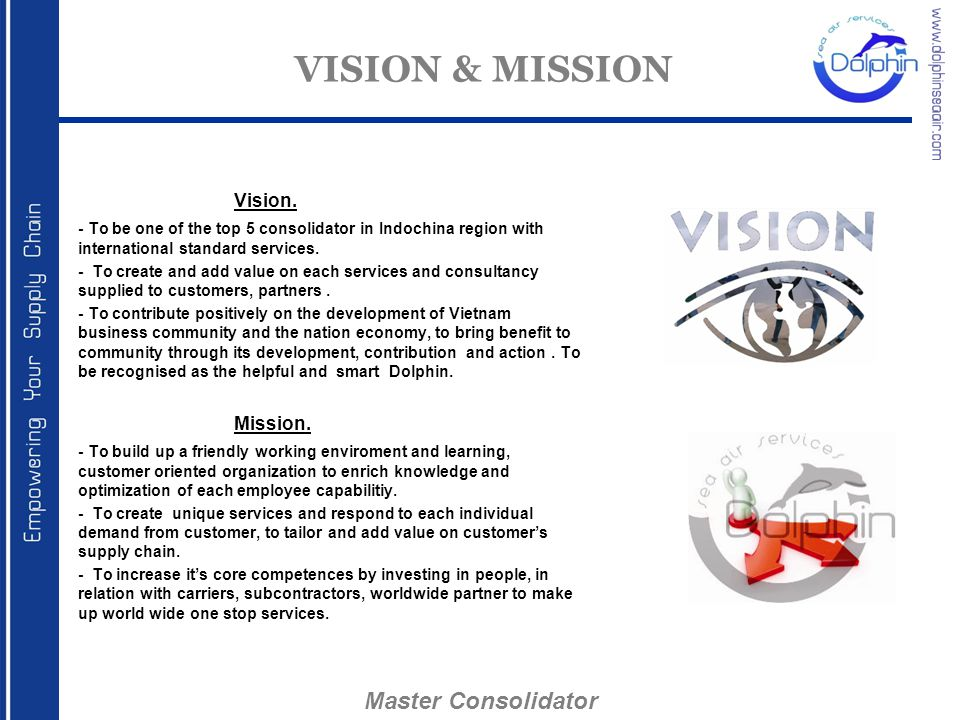 VISION & MISSION Vision. - To be one of the top 5 consolidator in Indochina region with international standard services. - To create and add value on