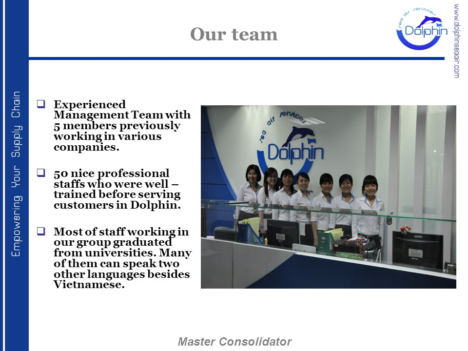 Our team  Experienced Management Team with 5 members previously working in various companies.  50 nice professional staffs who were well – trained b