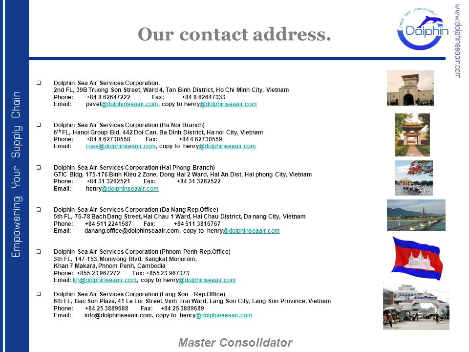 Our contact address.  Dolphin Sea Air Services Corporation. 2nd FL, 39B Truong Son Street, Ward 4, Tan Binh District, Ho Chi Minh City, Vietnam Phone