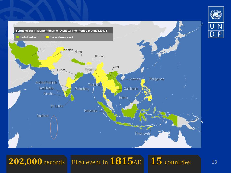 13 Iran Nepal Bhutan Thailand Laos Cambodia Sri Lanka Maldives Indonesia Timor-Leste Philippines Brunei Myanmar Vietnam Orissa Andhra Pradesh Kerala Tamil Nadu Puduchery Status of the implementation of Disaster Inventories in Asia (2013) Institutionalized Under development Pakistan 181515 202,000 records First event in 1815 AD 15 countries