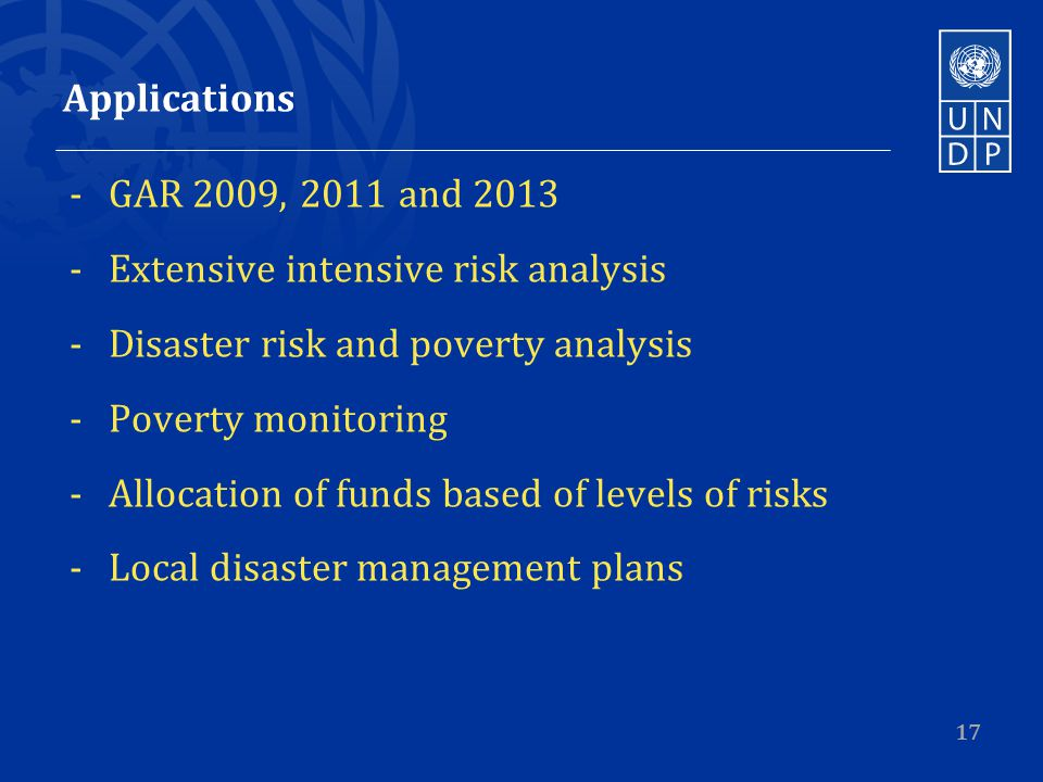 Applications -GAR 2009, 2011 and 2013 -Extensive intensive risk analysis -Disaster risk and poverty analysis -Poverty monitoring -Allocation of funds based of levels of risks -Local disaster management plans 17